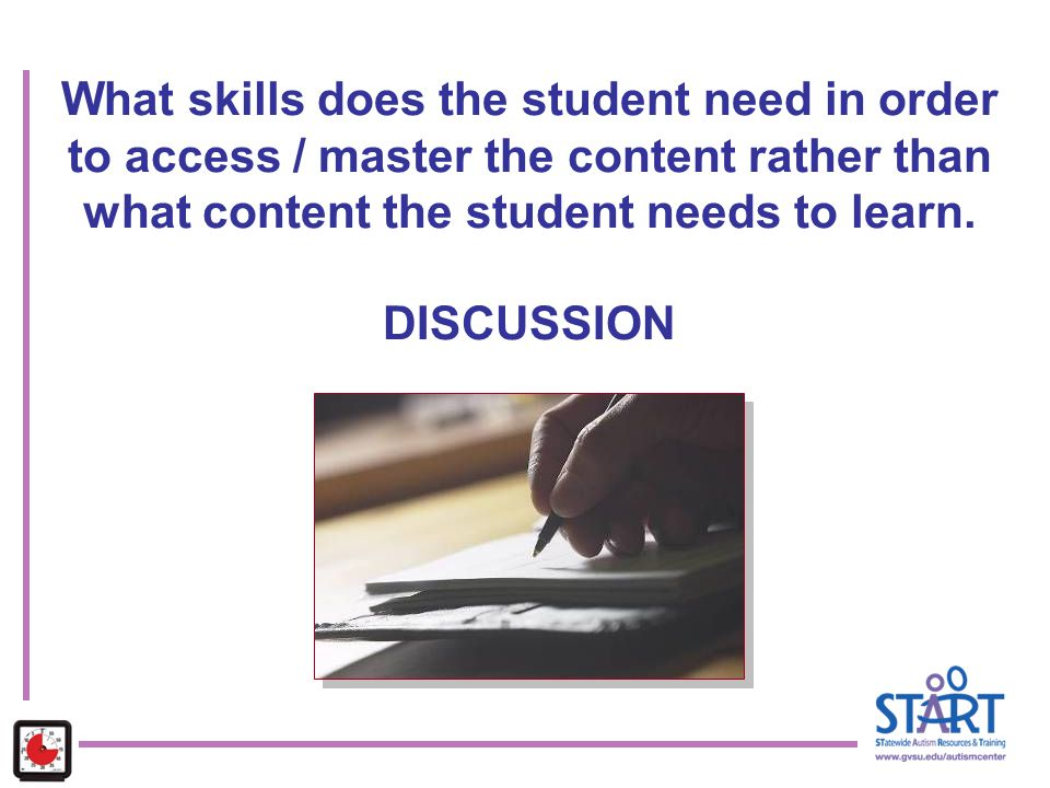 What skills does the student need in order to access / master the content rather than what content the student needs to learn. DISCUSSION