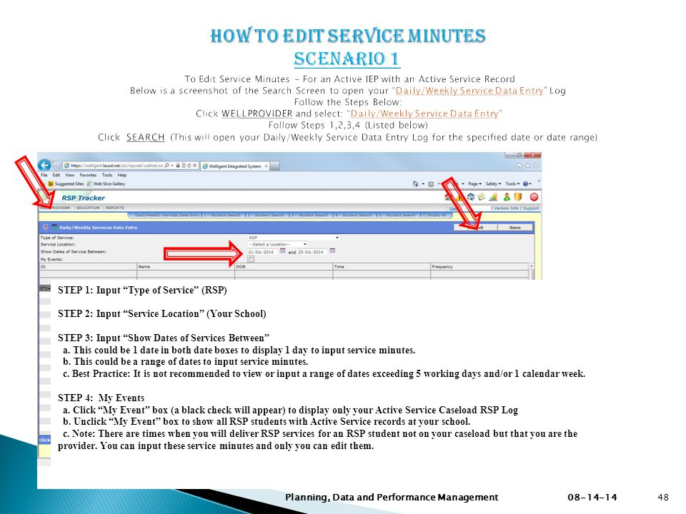 How to Edit Service Minutes Scenario 1 To Edit Service Minutes – For an Active IEP with an Active Service Record Below is a screenshot of the Search Screen to open your Daily/Weekly Service Data Entry Log Follow the Steps Below: Click WELLPROVIDER and select: Daily/Weekly Service Data Entry Follow Steps 1,2,3,4 (Listed below) Click SEARCH (This will open your Daily/Weekly Service Data Entry Log for the specified date or date range)