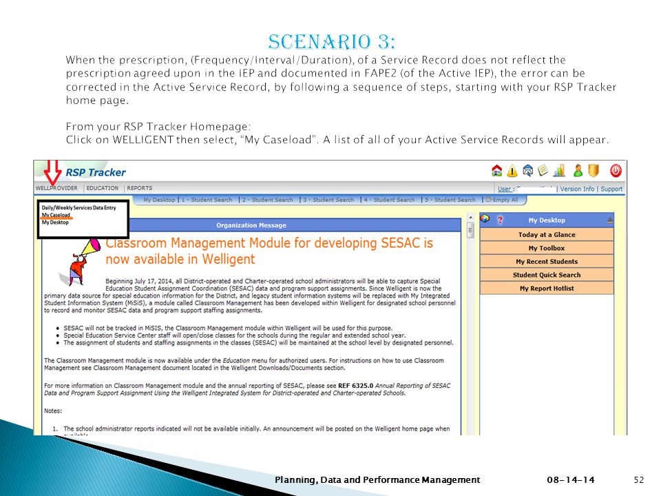 Scenario 3: When the prescription, (Frequency/Interval/Duration), of a Service Record does not reflect the prescription agreed upon in the IEP and documented in FAPE2 (of the Active IEP), the error can be corrected in the Active Service Record, by following a sequence of steps, starting with your RSP Tracker home page. From your RSP Tracker Homepage: Click on WELLIGENT then select, My Caseload . A list of all of your Active Service Records will appear.