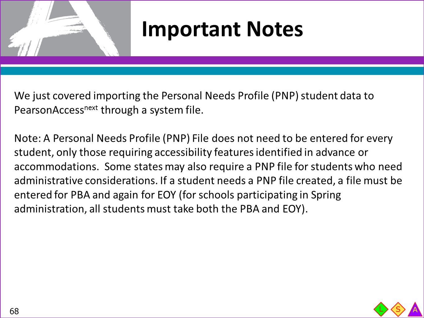 Important Notes We just covered importing the Personal Needs Profile (PNP) student data to PearsonAccessnext through a system file.