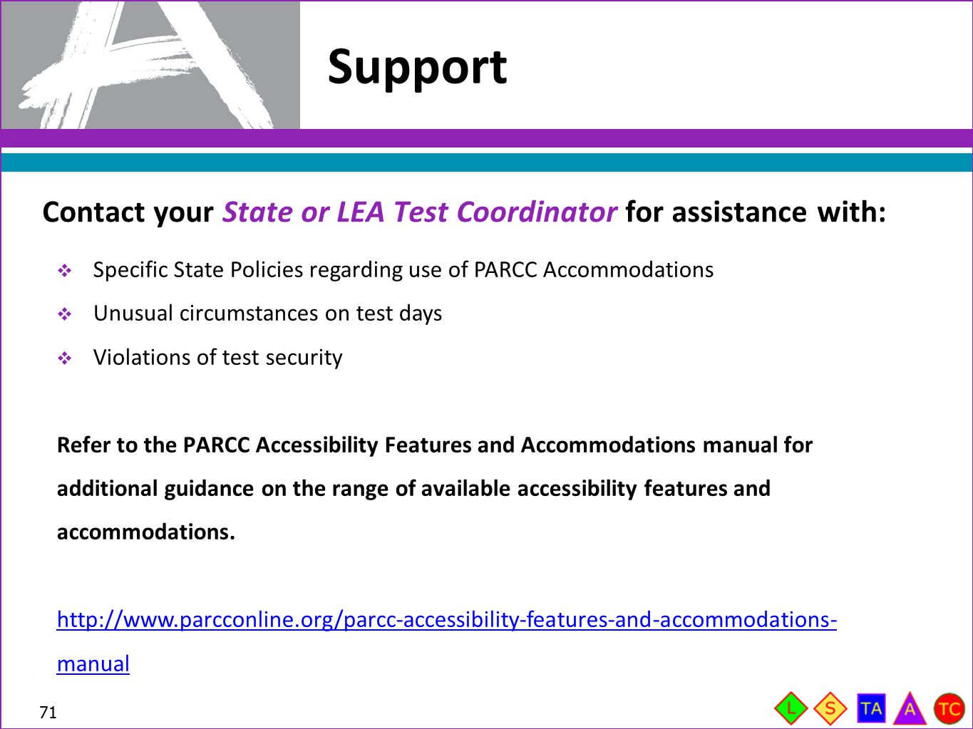 Support Contact your State or LEA Test Coordinator for assistance with: Specific State Policies regarding use of PARCC Accommodations.