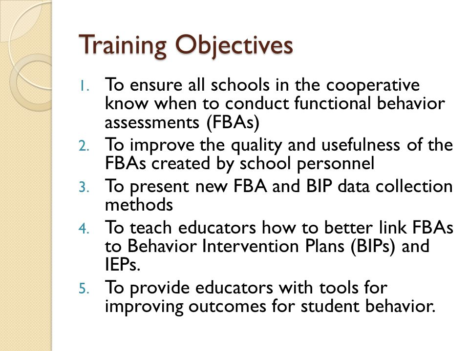Training Objectives To ensure all schools in the cooperative know when to conduct functional behavior assessments (FBAs)