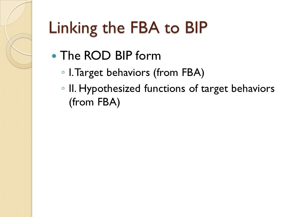 Linking the FBA to BIP The ROD BIP form I. Target behaviors (from FBA)