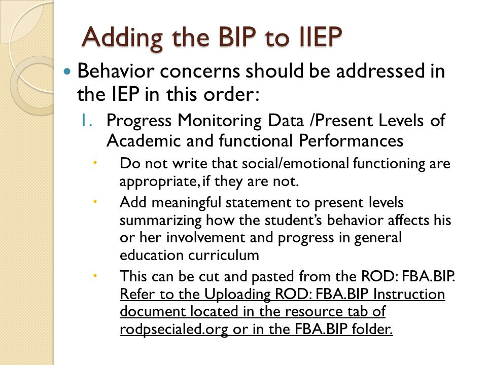 Adding the BIP to IIEP Behavior concerns should be addressed in the IEP in this order: