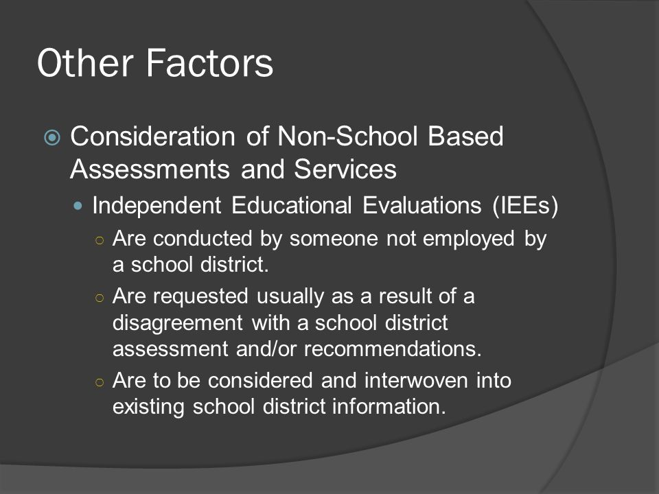 Other Factors Consideration of Non-School Based Assessments and Services. Independent Educational Evaluations (IEEs)