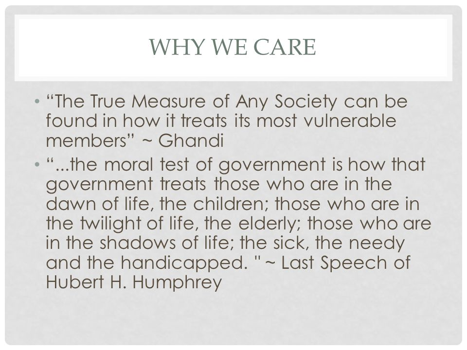 Why we care The True Measure of Any Society can be found in how it treats its most vulnerable members ~ Ghandi.