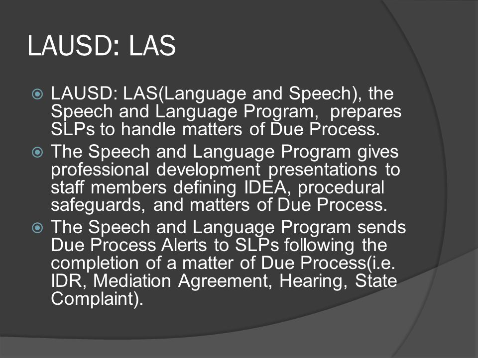 LAUSD: LAS LAUSD: LAS(Language and Speech), the Speech and Language Program, prepares SLPs to handle matters of Due Process.