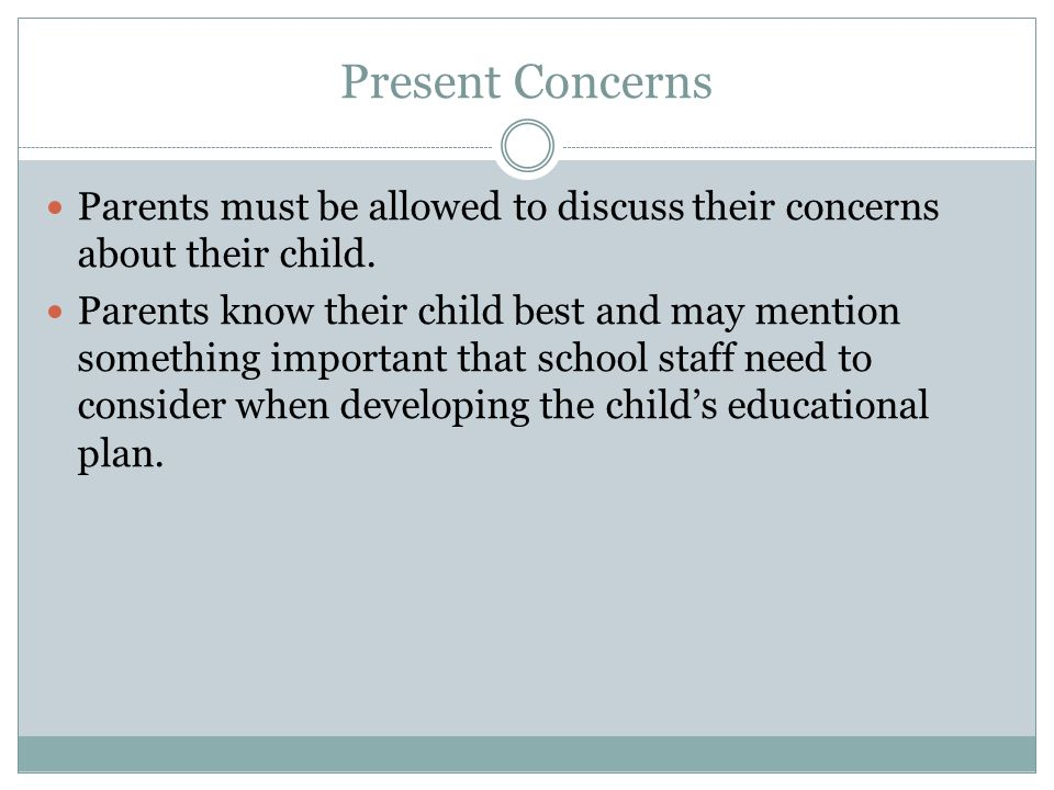 Present Concerns Parents must be allowed to discuss their concerns about their child.
