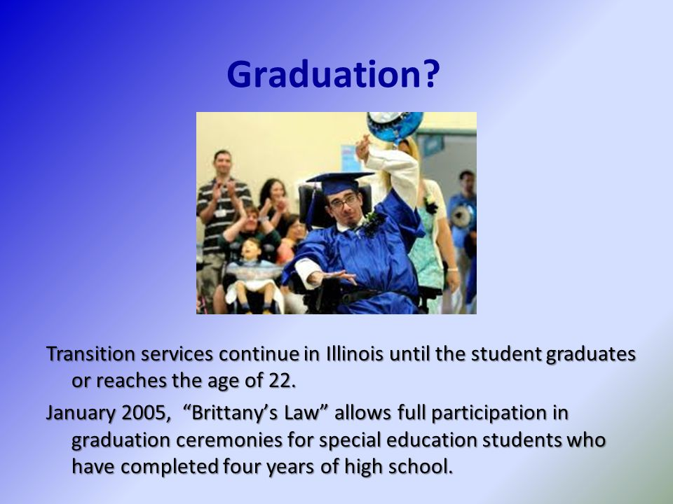 Graduation Transition services continue in Illinois until the student graduates or reaches the age of 22.