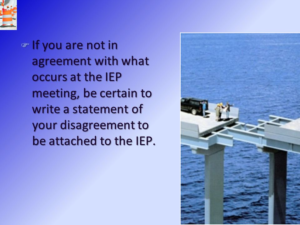 If you are not in agreement with what occurs at the IEP meeting, be certain to write a statement of