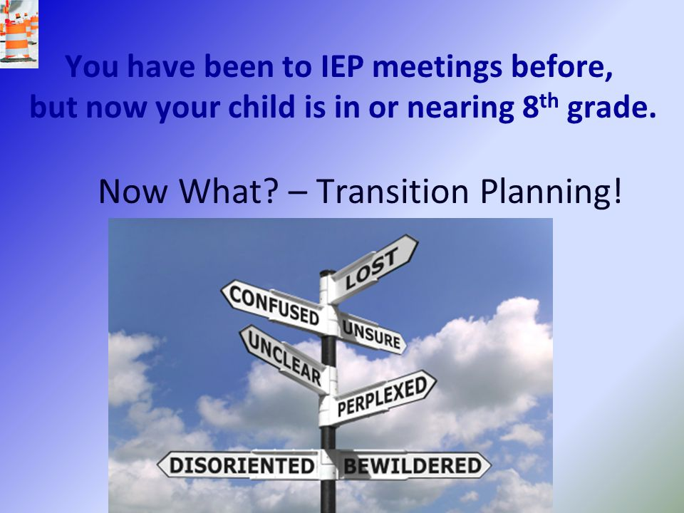 You have been to IEP meetings before, but now your child is in or nearing 8th grade. Now What – Transition Planning!