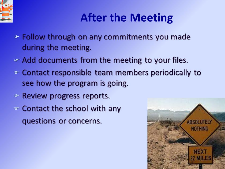 After the Meeting Follow through on any commitments you made during the meeting. Add documents from the meeting to your files.
