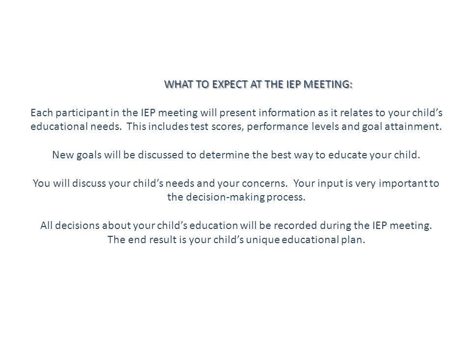 WHAT TO EXPECT AT THE IEP MEETING: Each participant in the IEP meeting will present information as it relates to your child's educational needs.
