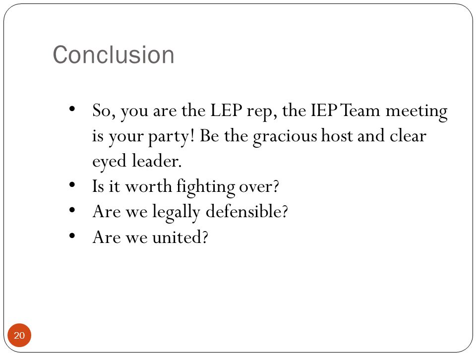 Conclusion So, you are the LEP rep, the IEP Team meeting is your party! Be the gracious host and clear eyed leader.