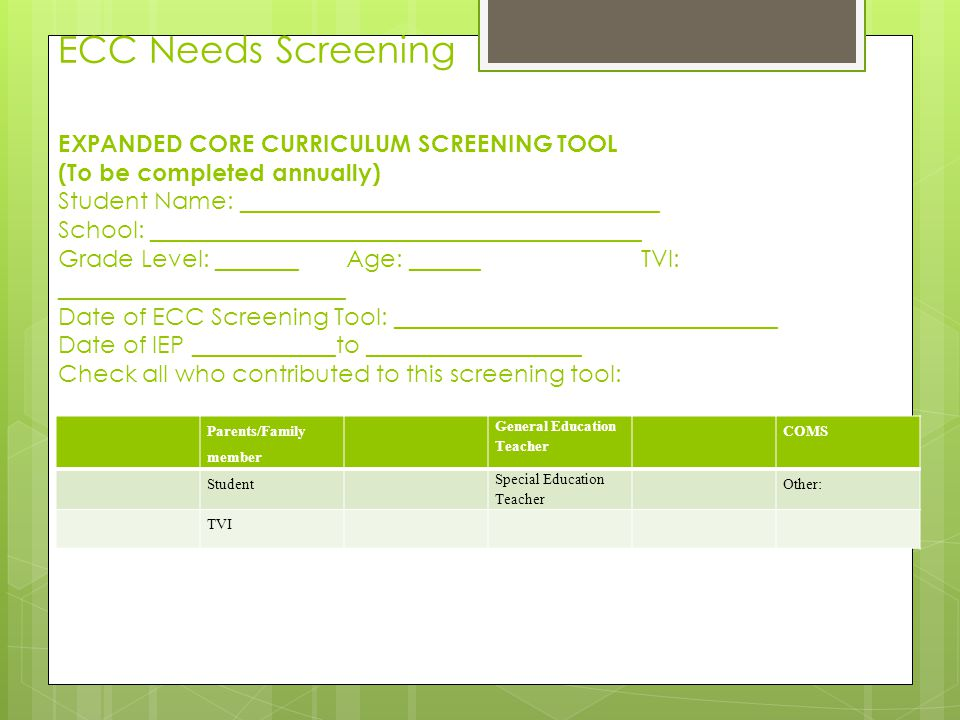 ECC Needs Screening EXPANDED CORE CURRICULUM SCREENING TOOL (To be completed annually) Student Name: ___________________________________ School: _________________________________________ Grade Level: _______ Age: ______ TVI: ________________________ Date of ECC Screening Tool: ________________________________ Date of IEP ____________to __________________ Check all who contributed to this screening tool: