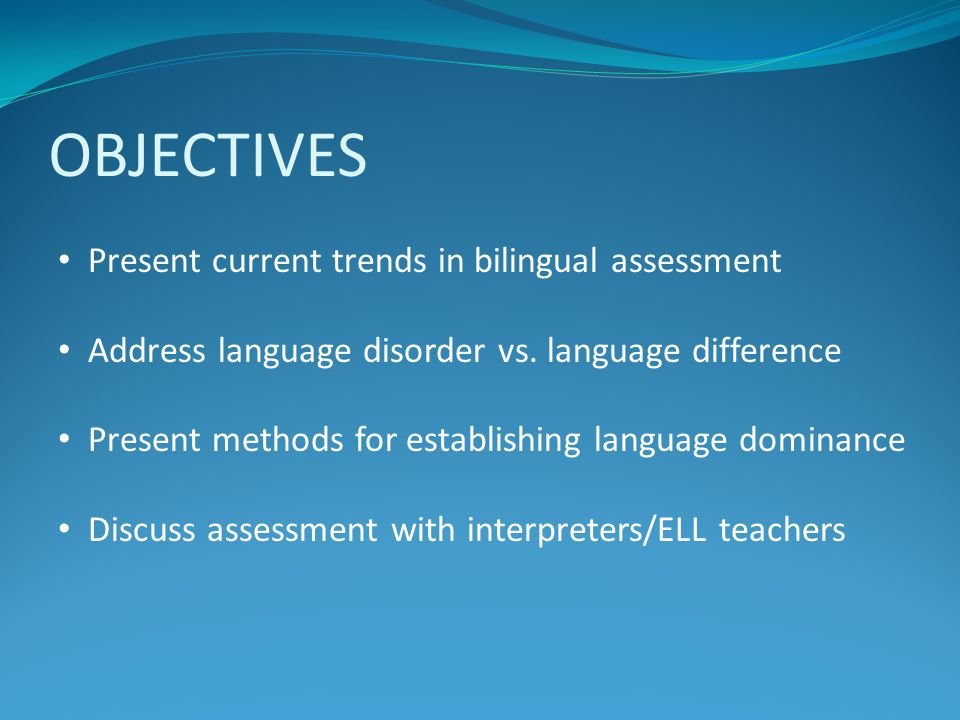 OBJECTIVES Present current trends in bilingual assessment