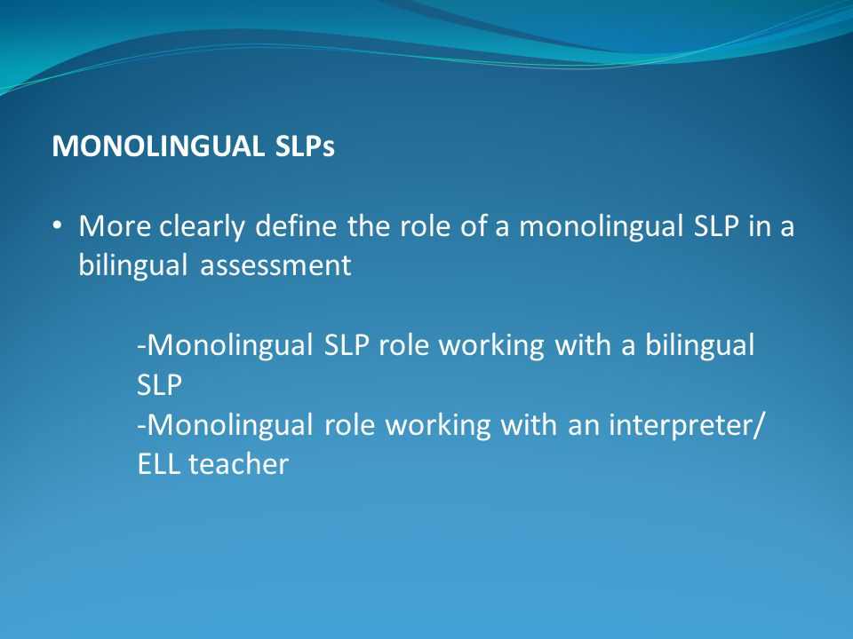 MONOLINGUAL SLPs More clearly define the role of a monolingual SLP in a bilingual assessment. -Monolingual SLP role working with a bilingual SLP.