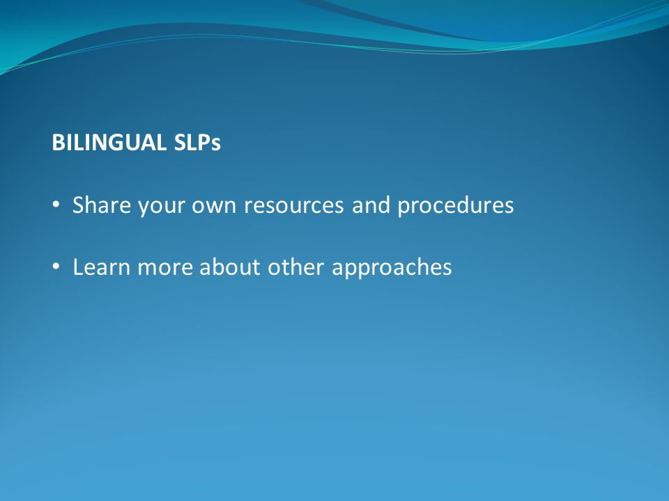 BILINGUAL SLPs Share your own resources and procedures Learn more about other approaches