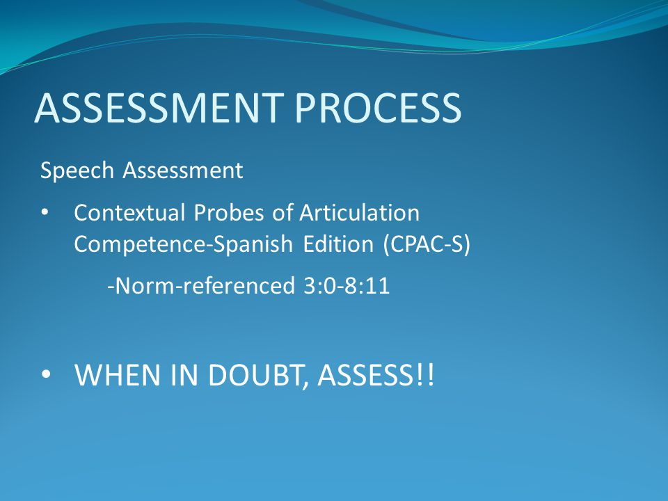 ASSESSMENT PROCESS WHEN IN DOUBT, ASSESS!! Speech Assessment
