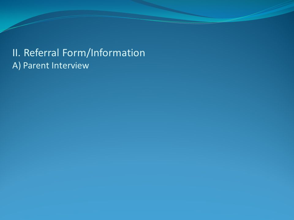 II. Referral Form/Information A) Parent Interview