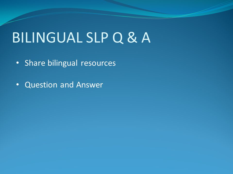 BILINGUAL SLP Q & A Share bilingual resources Question and Answer