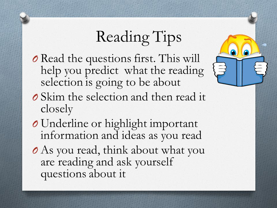 Reading Tips Read the questions first. This will help you predict what the reading selection is going to be about.