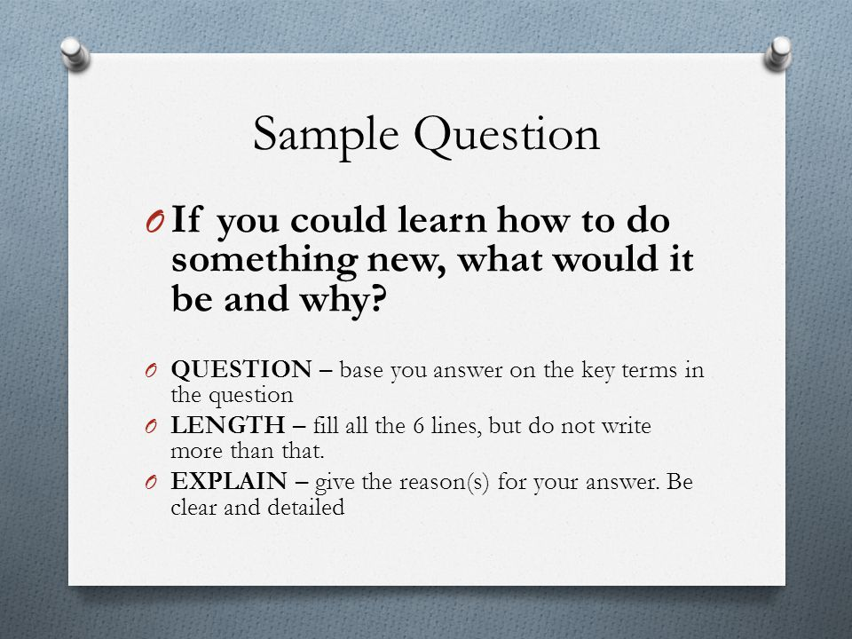 Sample Question If you could learn how to do something new, what would it be and why QUESTION – base you answer on the key terms in the question.
