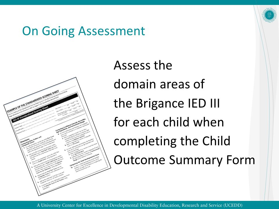 On Going Assessment Assess the domain areas of the Brigance IED III for each child when completing the Child Outcome Summary Form