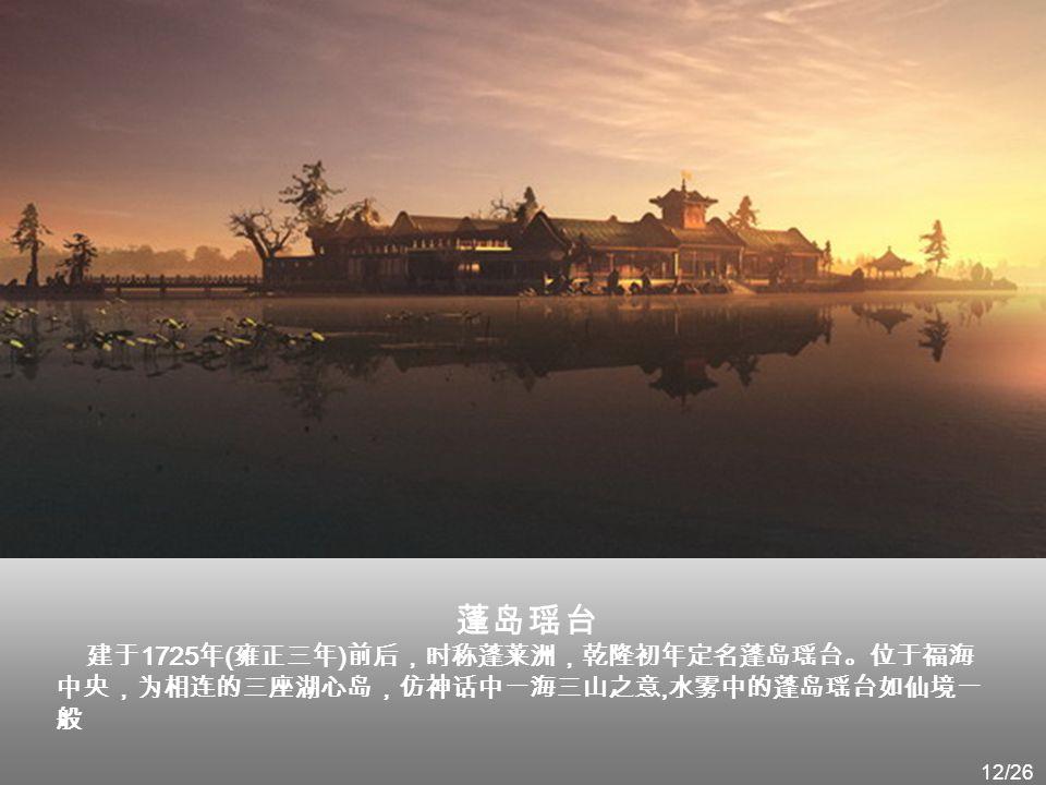 蓬岛瑶台 建于1725年(雍正三年)前后,时称蓬莱洲,乾隆初年定名蓬岛瑶台。位于福海中央,为相连的三座湖心岛,仿神话中一海三山之意,水雾中的蓬岛瑶台如仙境一般