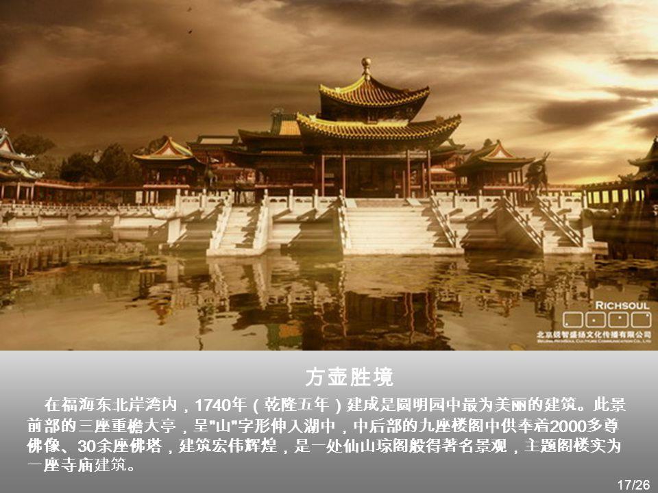 方壶胜境 在福海东北岸湾内,1740年(乾隆五年)建成是圆明园中最为美丽的建筑。此景前部的三座重檐大亭,呈 山 字形伸入湖中,中后部的九座楼阁中供奉着2000多尊佛像、30余座佛塔,建筑宏伟辉煌,是一处仙山琼阁般得著名景观,主题阁楼实为一座寺庙建筑。