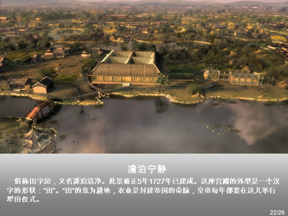 澹泊宁静 俗称田字房,又名淡泊清净。此景雍正5年1727年已建成。这座宫殿的外型是一个汉字的形状: 田 。 田 的意为耕地,农业是封建帝国的命脉,皇帝每年都要在这儿举行犁田仪式。