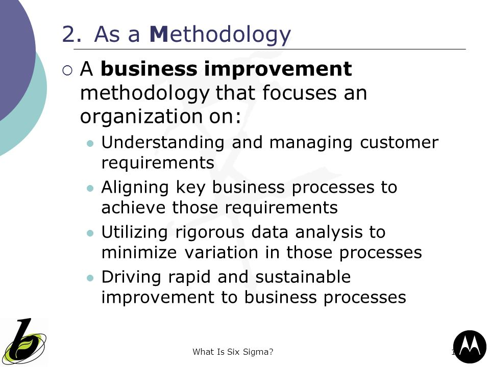 As a Methodology A business improvement methodology that focuses an organization on: Understanding and managing customer requirements.
