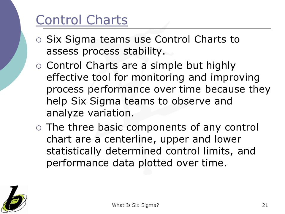 Control Charts Six Sigma teams use Control Charts to assess process stability.