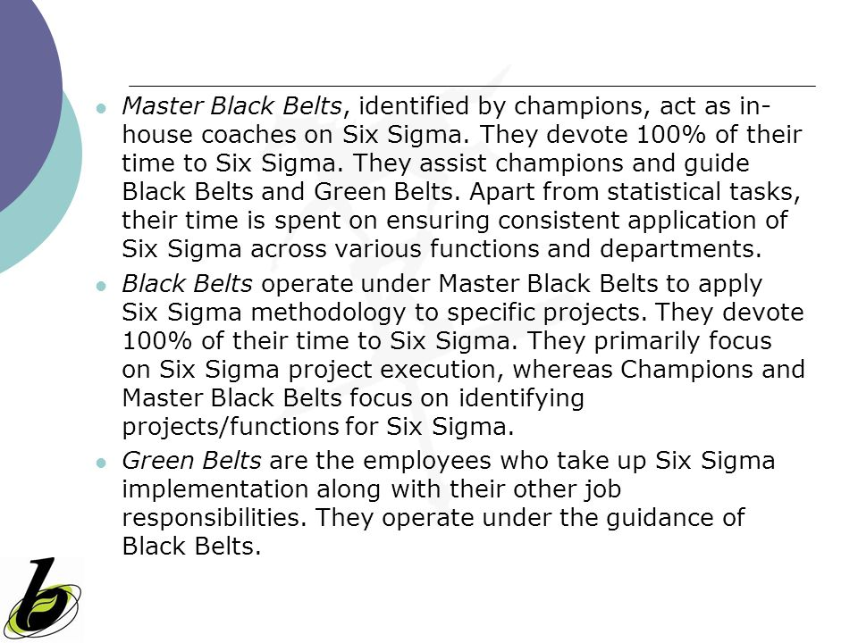 Master Black Belts, identified by champions, act as in-house coaches on Six Sigma. They devote 100% of their time to Six Sigma. They assist champions and guide Black Belts and Green Belts. Apart from statistical tasks, their time is spent on ensuring consistent application of Six Sigma across various functions and departments.