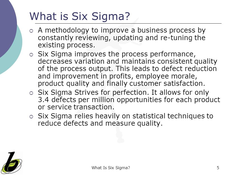 What is Six Sigma A methodology to improve a business process by constantly reviewing, updating and re-tuning the existing process.