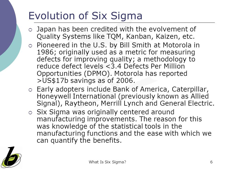 Evolution of Six Sigma Japan has been credited with the evolvement of Quality Systems like TQM, Kanban, Kaizen, etc.