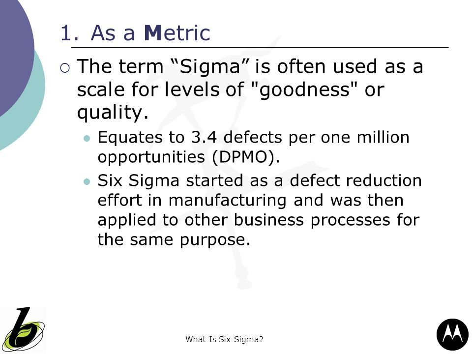 As a Metric The term Sigma is often used as a scale for levels of goodness or quality.