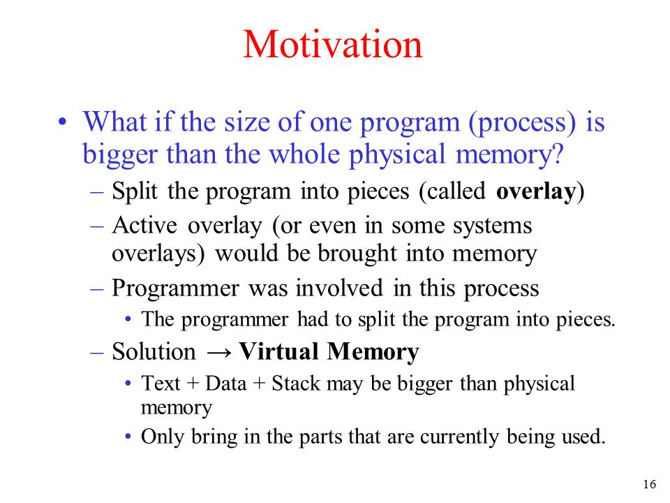 Motivation What if the size of one program (process) is bigger than the whole physical memory Split the program into pieces (called overlay)
