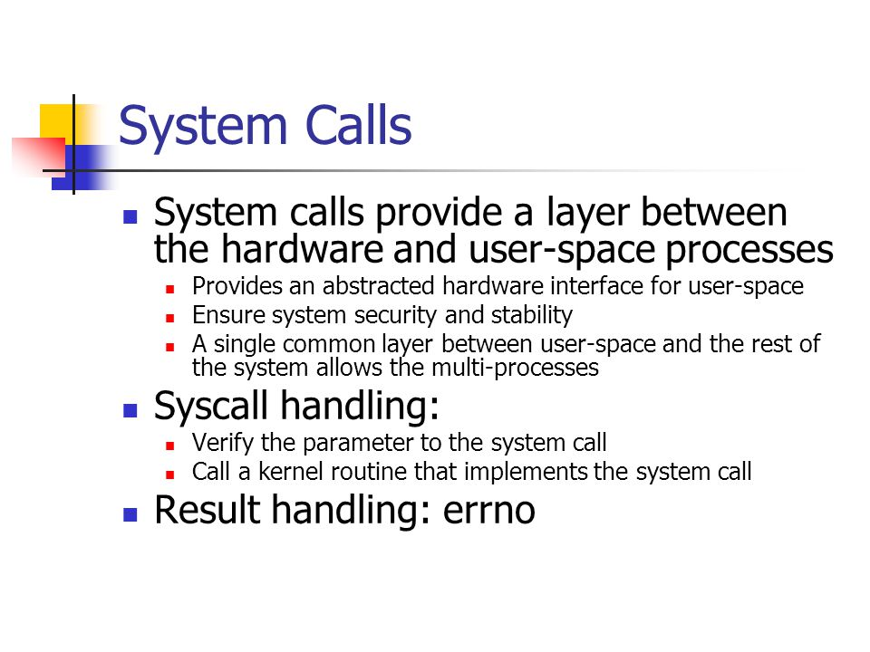 System Calls System calls provide a layer between the hardware and user-space processes. Provides an abstracted hardware interface for user-space.