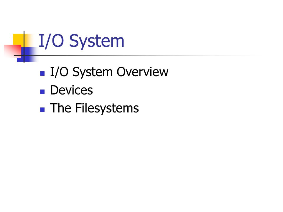 I/O System I/O System Overview Devices The Filesystems