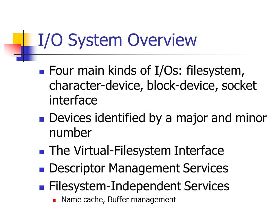 I/O System Overview Four main kinds of I/Os: filesystem, character-device, block-device, socket interface.