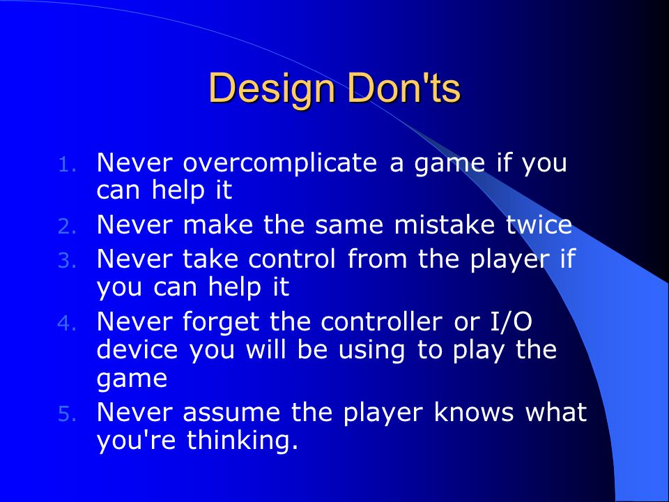 Design Don ts Never overcomplicate a game if you can help it