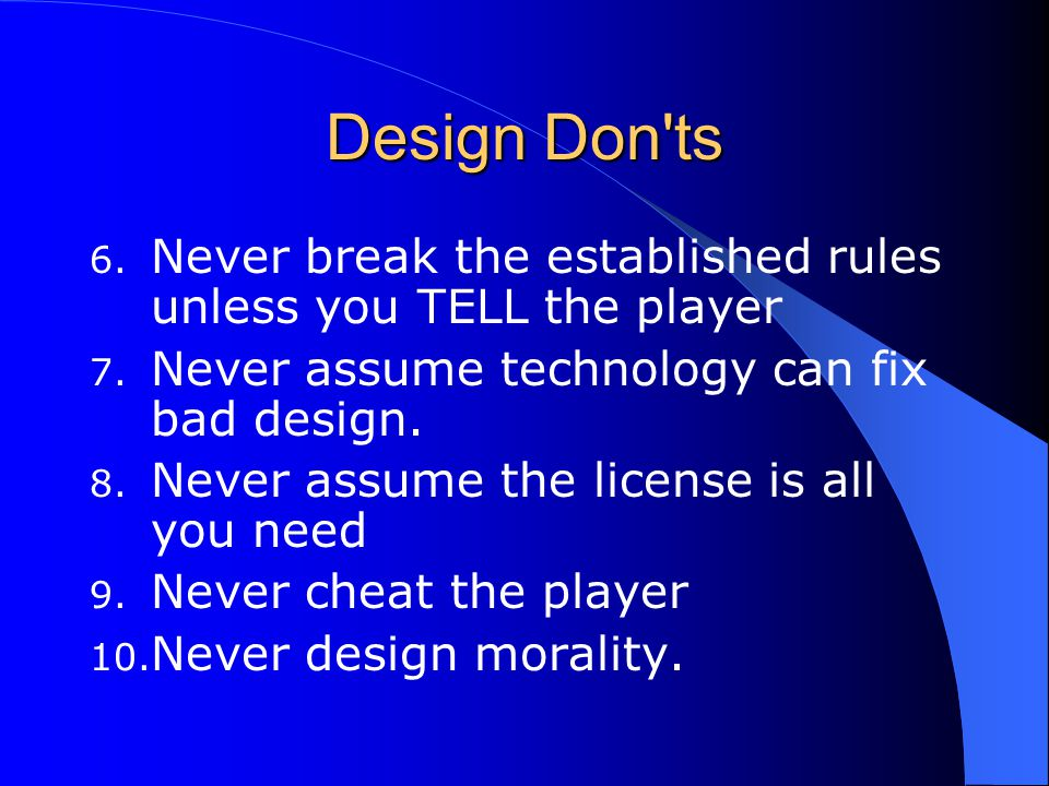 Design Don ts Never break the established rules unless you TELL the player. Never assume technology can fix bad design.