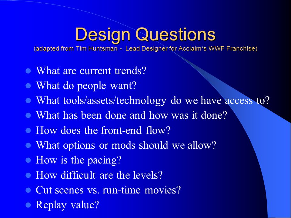 Design Questions (adapted from Tim Huntsman - Lead Designer for Acclaim's WWF Franchise)