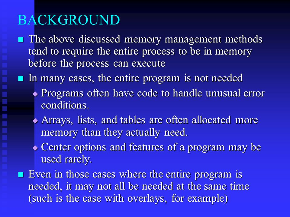 BACKGROUND The above discussed memory management methods tend to require the entire process to be in memory before the process can execute.