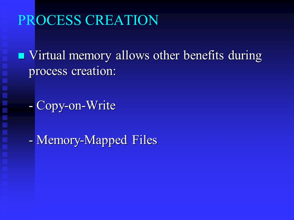 PROCESS CREATION Virtual memory allows other benefits during process creation: - Copy-on-Write.