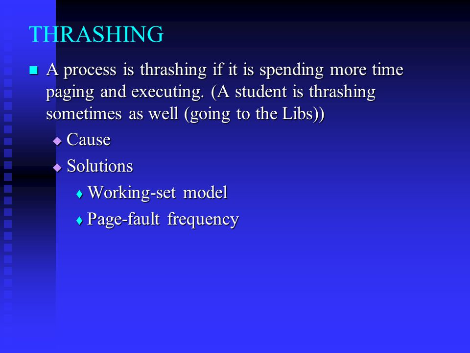THRASHING A process is thrashing if it is spending more time paging and executing. (A student is thrashing sometimes as well (going to the Libs))
