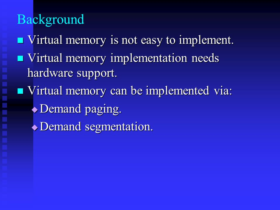Background Virtual memory is not easy to implement.