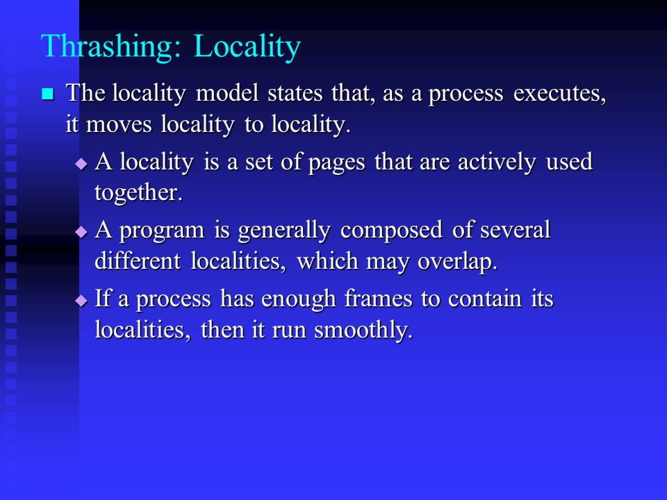Thrashing: Locality The locality model states that, as a process executes, it moves locality to locality.