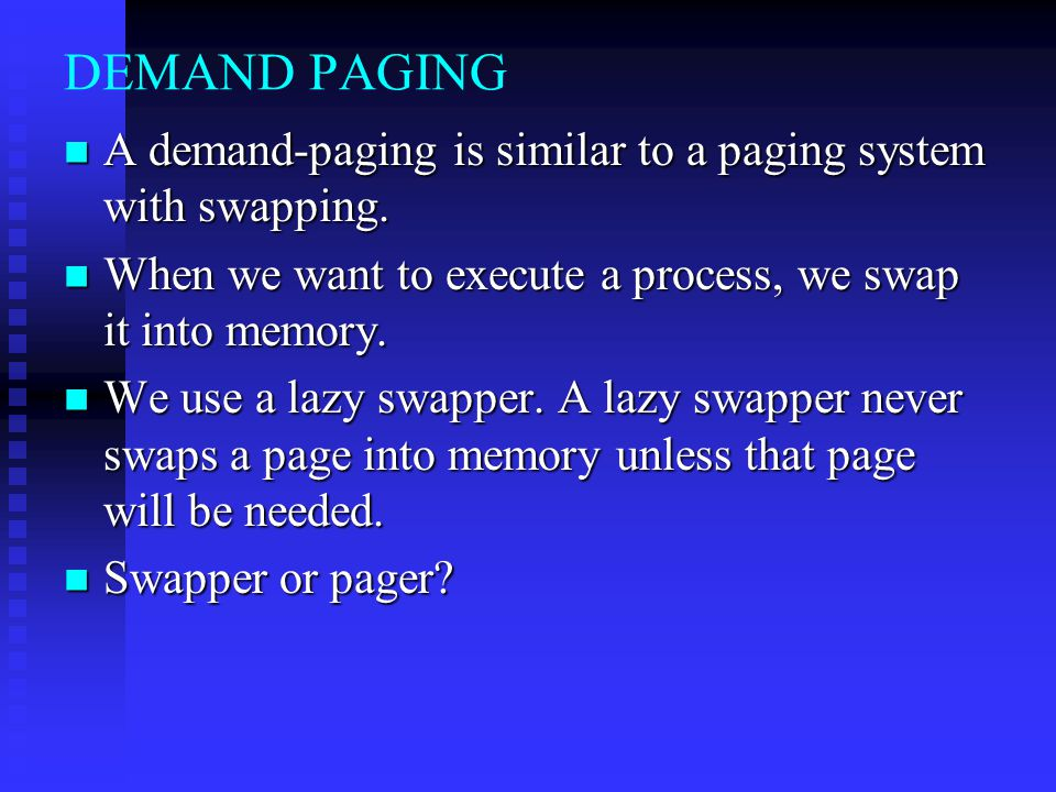 DEMAND PAGING A demand-paging is similar to a paging system with swapping. When we want to execute a process, we swap it into memory.